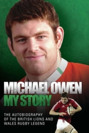 Michael Owen: My Story - The Autobiography of the British Lions and Wales Rugby Legend ebook by Michael Owen
