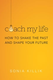 Coach My Life: How to Shake the Past and Shape your Future ebook by Sonia Killik