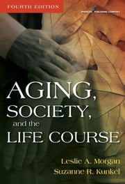 Aging, Society, and the Life Course, Fourth Edition ebook by Leslie A. Morgan, PhD,Suzanne R. Kunkel, PhD