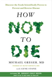 How Not to Die - Discover the Foods Scientifically Proven to Prevent and Reverse Disease ebook by Gene Stone,Michael Greger, MD