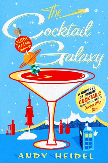 The Cocktail Guide to the Galaxy - A Universe of Unique Cocktails from the Celebrated Doctor Who Bar ebook by Andy Heidel