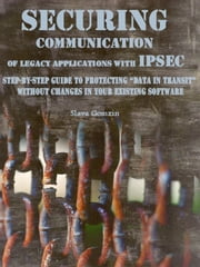 "Securing Communication of Legacy Applications with IPSec: Step-by-Step Guide to Protecting ""Data in Transit"" without Changes in Your Existing Software ebook by Slava Gomzin"