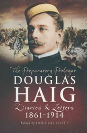 Douglas Haig - Diaries & Letters 1861 – 1914 ebook by Douglas Scott