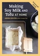 Making Soy Milk and Tofu at Home (Enhanced Edition) - The Asian Tofu Guide to Block Tofu, Silken Tofu, Pressed Tofu, Yuba, and More ebook by Andrea Nguyen