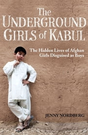The Underground Girls Of Kabul - The Hidden Lives of Afghan Girls Disguised as Boys ebook by Jenny Nordberg