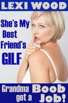 She's My Best Friend's GILF (Grandma Got A Boob Job!) ebook by Lexi Wood