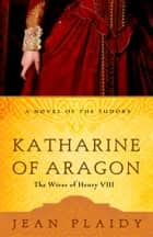 Katharine of Aragon - The Story of a Spanish Princess and an English Queen ebook by Jean Plaidy