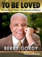 To Be Loved: The Music, the Magic, the Memories of Motown ebook by Berry Gordy