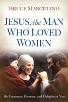 Jesus, the Man Who Loved Women ebook by Bruce Marchiano