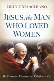 Jesus, the Man Who Loved Women - He Treasures, Esteems, and Delights in You ebook by Bruce Marchiano