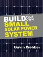 Build Your Own Small Solar Power System eBook by Gavin Webber