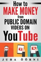 How to Make Money from Public Domain Videos on YouTube ebook by Juha Öörni