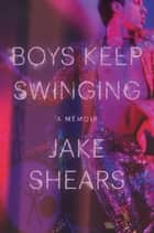 Boys Keep Swinging - A Memoir ebook by Jake Shears