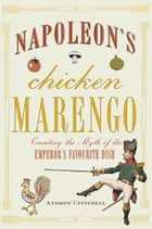 Napoleon's Chicken Marengo - Creating the Myth of the Emperor's Favourite Dish ebook by Andrew Uffindell