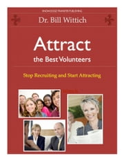 Attract the Best Volunteers - Stop Recruiting and Start Attracting ebook by Dr. Bill Wittich