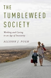 The Tumbleweed Society - Working and Caring in an Age of Insecurity ebook by Allison J. Pugh