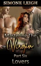 Lovers - Mastering the Virgin, #6 ebook by Simone Leigh