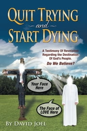 Quit Trying and Start Dying! - A Testimony of Revelation Regarding the Destination of God's People. Do We Believe? ebook by David Joel