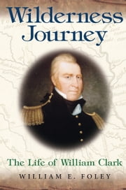 Wilderness Journey - The Life of William Clark ebook by William E. Foley