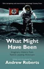 What Might Have Been? - Leading Historians on Twelve 'What Ifs' of History ebook by Introduced Andrew Roberts