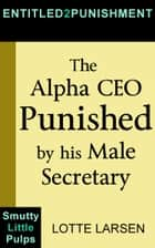 The Alpha CEO Punished by his Male Secretary ebook by Lotte Larsen