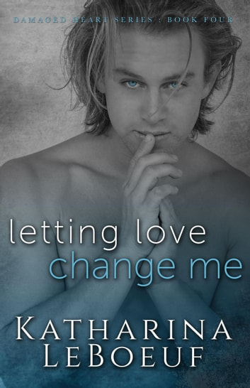 Letting Love Change Me - Damaged Heart Series, #4 ebook by Katharina LeBoeuf