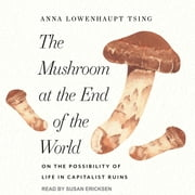 The Mushroom at the End of the World - On the Possibility of Life in Capitalist Ruins audiobook by Anna Lowenhaupt Tsing