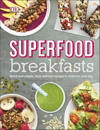 Superfood Breakfasts - Quick and Simple, High-Nutrient Recipes to Kickstart Your Day ebook by DK