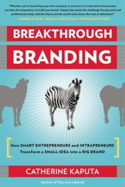 Breakthrough Branding - How Smart Entrepreneurs and Intrapreneurs Transform a Small Idea into a Big Brand ebook by Catherine Kaputa