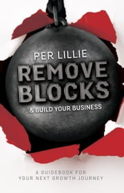Remove Blocks & Build Your Business - A Guidebook for Your Next Growth Journey ebook by Per Lillie