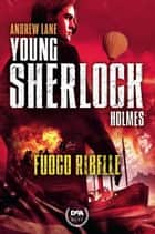 Fuoco ribelle. Young Sherlock Holmes ebook by Andrew Lane