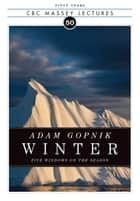 Winter: Five Windows on the Season ebook by Adam Gopnik