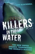 Killers in the Water - The New Super Sharks Terrorising The World's Oceans ebook by Sue Blackhall