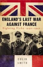 England's Last War Against France - Fighting Vichy 1940-42 ebook by Colin Smith