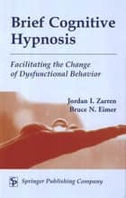 Brief Cognitive Hypnosis ebook by Jordan Zarren, MSW, DAHB,Bruce Eimer, PhD, ABPP