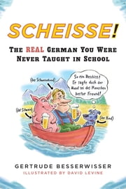 Scheisse! - The Real German You Were Never Taught in School ebook by Gertrude Besserwisser,David Levine
