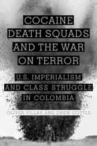 Cocaine, Death Squads, and the War on Terror - U.S. Imperialism and Class Struggle in Colombia ebook by Oliver Villar, Drew Cottle