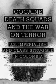 Cocaine, Death Squads, and the War on Terror - U.S. Imperialism and Class Struggle in Colombia ebook by Oliver Villar,Drew Cottle