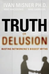 Truth or Delusion? - Busting Networking's Biggest Myths ebook by Ivan R. Misner