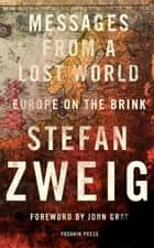 Messages from a Lost World - Europe on the Brink ebook by Stefan Zweig, Will Stone, John Gray