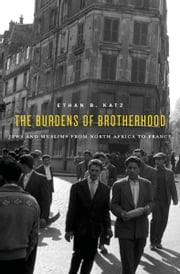The Burdens of Brotherhood - Jews and Muslims from North African to France ebook by Ethan B. Katz