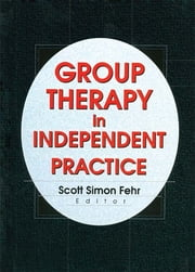 Group Therapy In Independent Practice ebook by Scott Simon Fehr