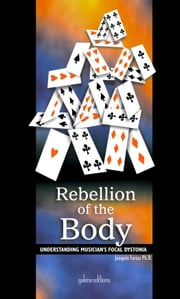 Rebellion of the body - Understanding musicians' Focal Dystonia ebook by Joaquin Farias,Galene editions