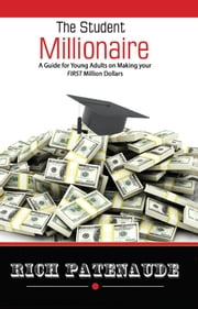 The Student Millionaire - A Guide for Young Adults on Making your FIRST Million Dollars ebook by Rich Patenaude