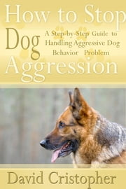 How to Stop Dog Aggression - A Step-By-Step Guide to Handling Aggressive Dog Behavior Problem ebook by David  Christopher