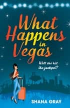 What Happens In Vegas - A fabulously fun, escapist, romantic read 電子書 by Shana Gray