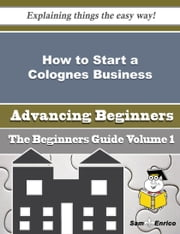 How to Start a Colognes Business (Beginners Guide) ebook by Kiersten Martell,Sam Enrico