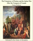 The Conspiracy of Pontiac and The Indian War After The Conquest of Canada ebook by Francis Parkman