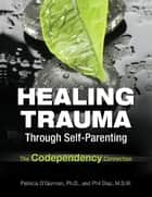 Healing Trauma Through Self-Parenting ebook by Patricia O'Gorman, Ph.D.,Philip Diaz