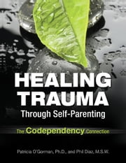 Healing Trauma Through Self-Parenting - The Codependency Connection ebook by Patricia O'Gorman, Ph.D.,Philip Diaz